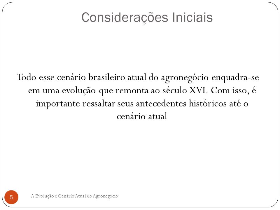 Todo esse cenário brasileiro atual do agronegócio enquadra-se em uma evolução que remonta ao século XVI. Com isso, é importante ressaltar seus anteced