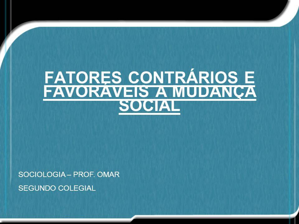 FATORES CONTRÁRIOS E FAVORÁVEIS A MUDANÇA SOCIAL SOCIOLOGIA – PROF. OMAR SEGUNDO COLEGIAL