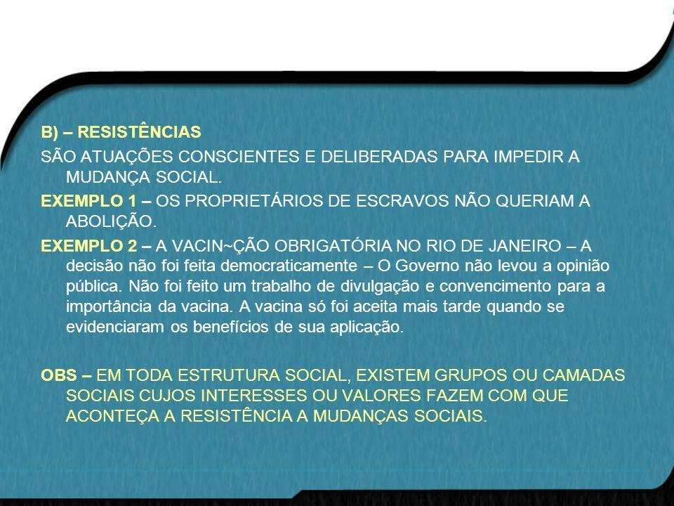 B) – RESISTÊNCIAS SÃO ATUAÇÕES CONSCIENTES E DELIBERADAS PARA IMPEDIR A MUDANÇA SOCIAL. EXEMPLO 1 – OS PROPRIETÁRIOS DE ESCRAVOS NÃO QUERIAM A ABOLIÇÃ