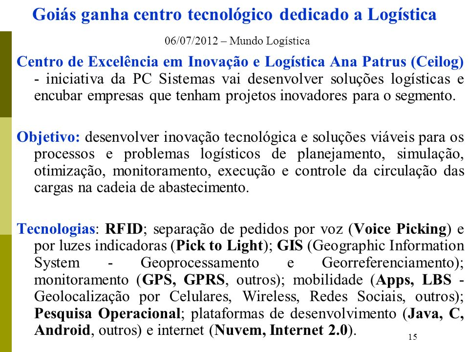 15 Goiás ganha centro tecnológico dedicado a Logística 06/07/2012 – Mundo Logística Centro de Excelência em Inovação e Logística Ana Patrus (Ceilog) - iniciativa da PC Sistemas vai desenvolver soluções logísticas e encubar empresas que tenham projetos inovadores para o segmento.