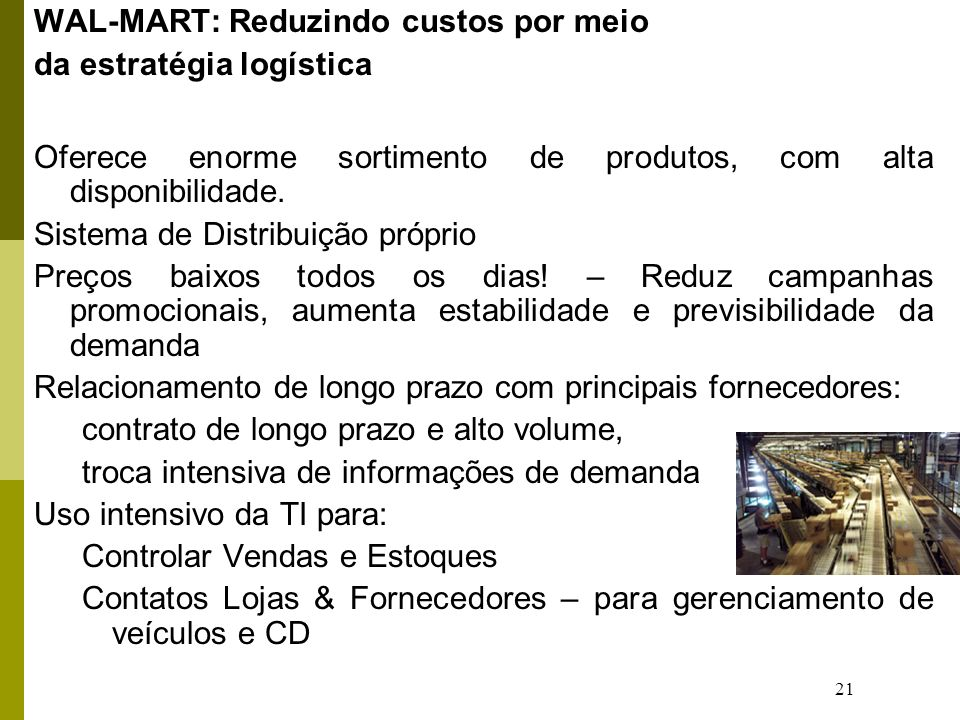 21 WAL-MART: Reduzindo custos por meio da estratégia logística Oferece enorme sortimento de produtos, com alta disponibilidade. Sistema de Distribuiçã