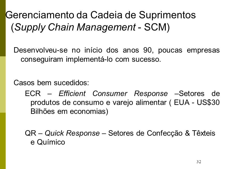 32 Gerenciamento da Cadeia de Suprimentos (Supply Chain Management - SCM) Desenvolveu-se no início dos anos 90, poucas empresas conseguiram implementá-lo com sucesso.