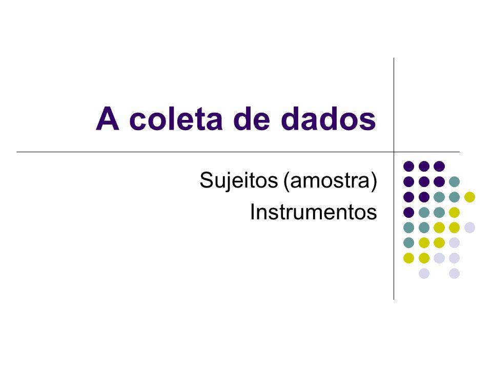 A coleta de dados Sujeitos (amostra) Instrumentos