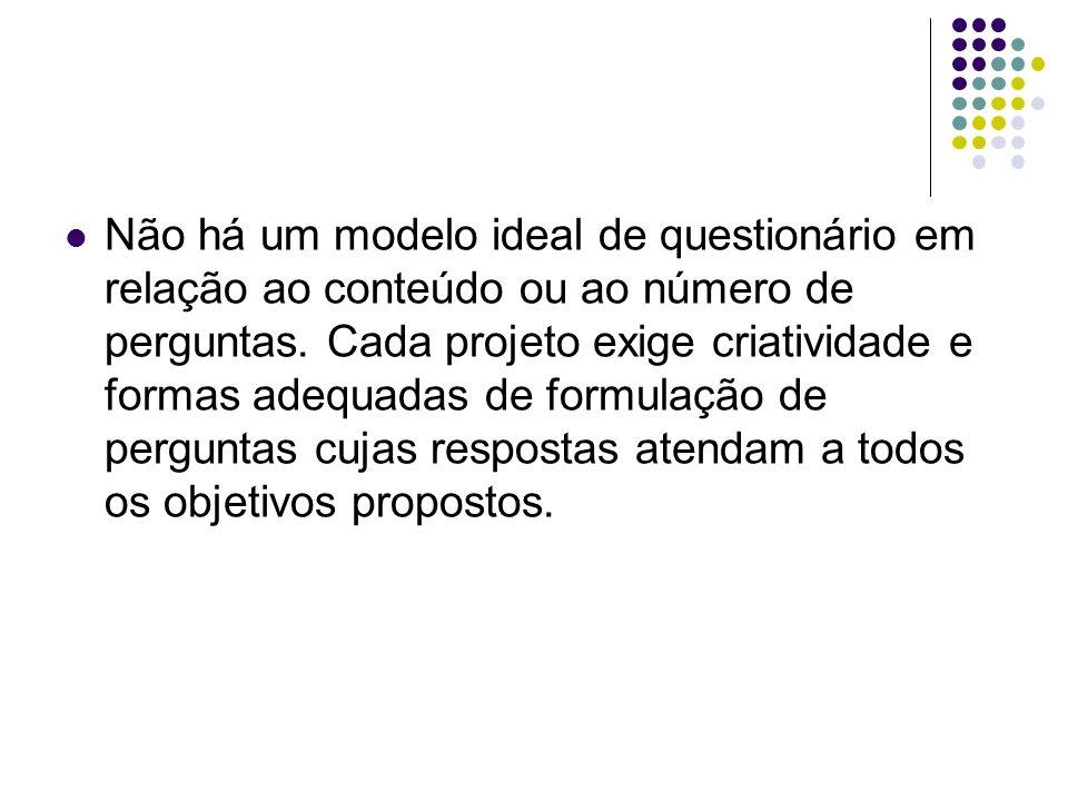 Não há um modelo ideal de questionário em relação ao conteúdo ou ao número de perguntas. Cada projeto exige criatividade e formas adequadas de formula