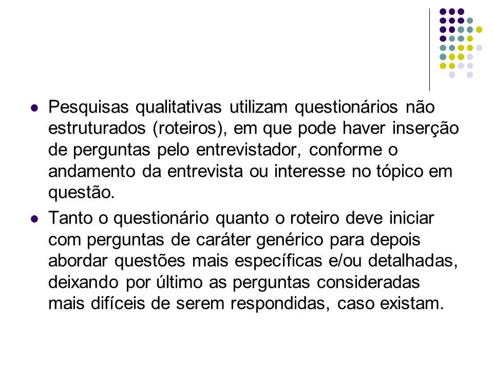 Pesquisas qualitativas utilizam questionários não estruturados (roteiros), em que pode haver inserção de perguntas pelo entrevistador, conforme o anda