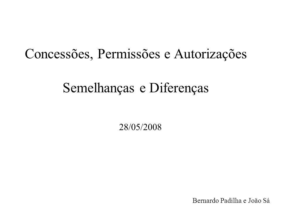 Concessões, Permissões e Autorizações Semelhanças e Diferenças 28/05/2008 Bernardo Padilha e João Sá