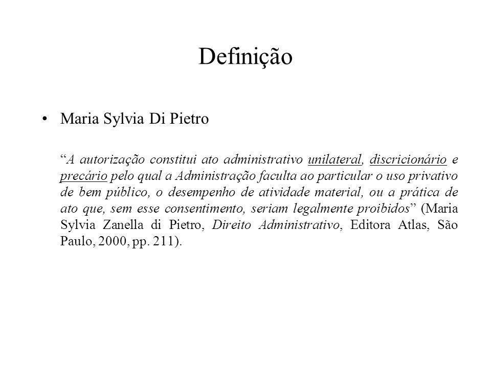 Definição Maria Sylvia Di Pietro A autorização constitui ato administrativo unilateral, discricionário e precário pelo qual a Administração faculta ao