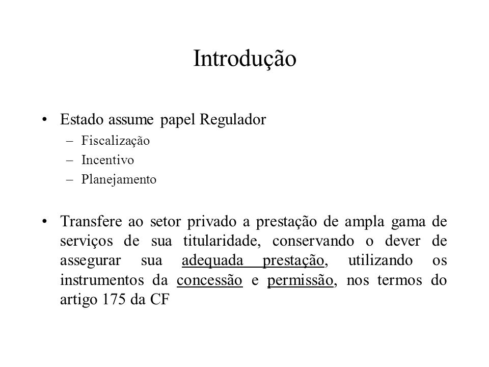 Introdução Estado assume papel Regulador –Fiscalização –Incentivo –Planejamento Transfere ao setor privado a prestação de ampla gama de serviços de su