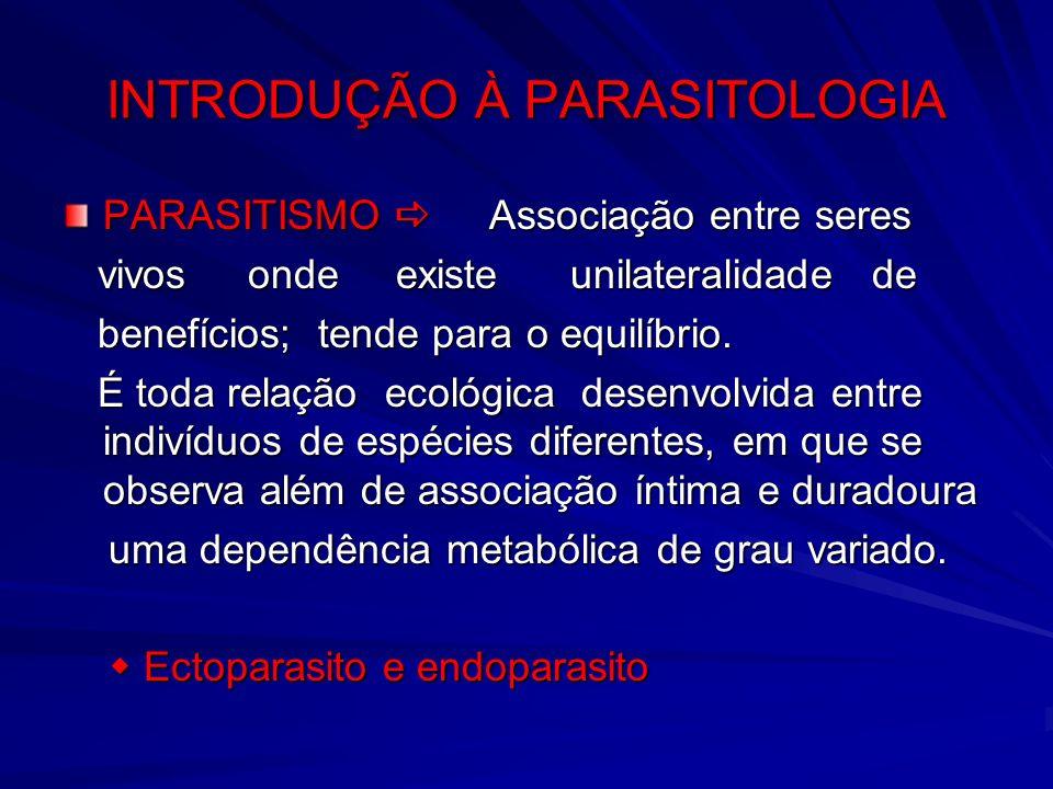 INTRODUÇÃO À PARASITOLOGIA PARASITISMO Associação entre seres vivos onde existe unilateralidade de vivos onde existe unilateralidade de benefícios; te
