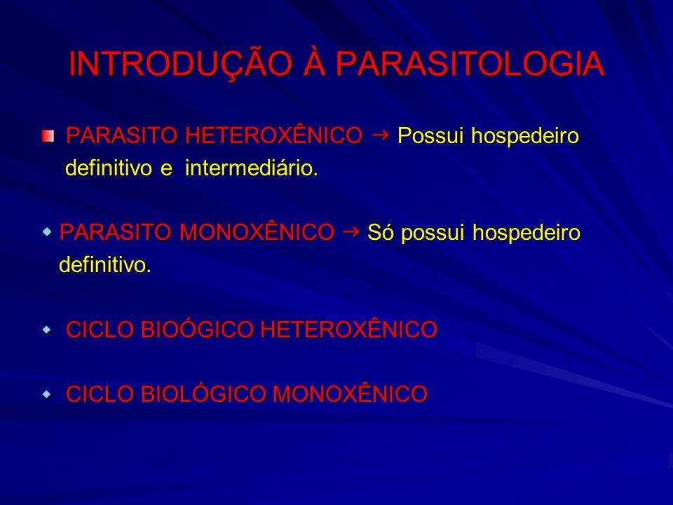 INTRODUÇÃO À PARASITOLOGIA PARASITO HETEROXÊNICO Possui hospedeiro definitivo e intermediário. definitivo e intermediário. PARASITO MONOXÊNICO Só poss