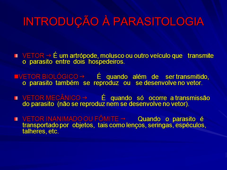 INTRODUÇÃO À PARASITOLOGIA VETOR É um artrópode, molusco ou outro veículo que transmite o parasito entre dois hospedeiros. VETOR BIOLÓGICO É quando al