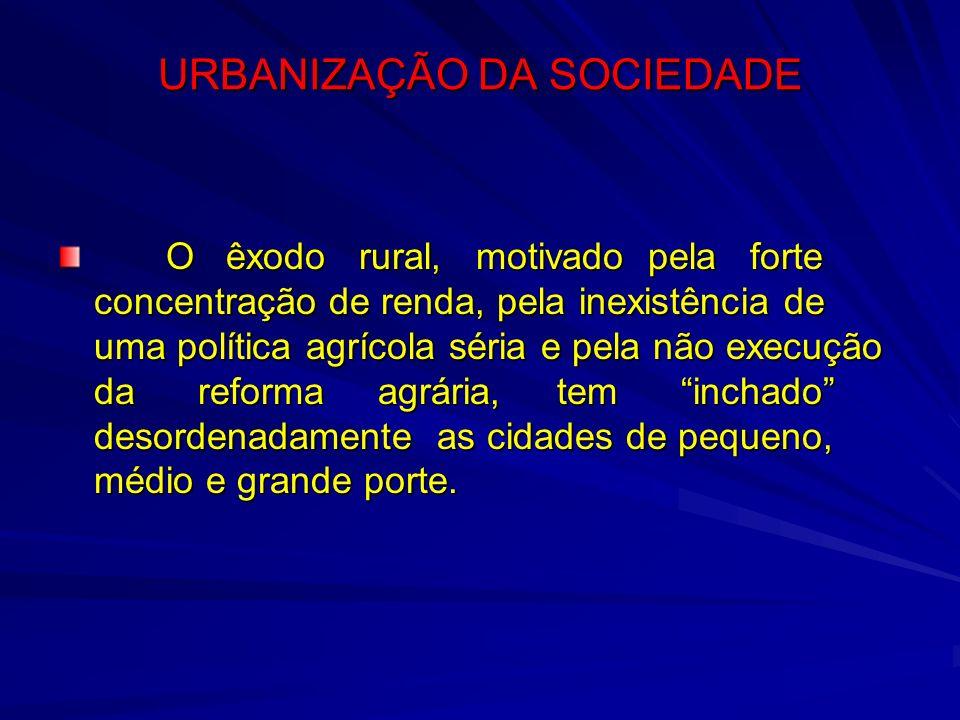 URBANIZAÇÃO DA SOCIEDADE O êxodo rural, motivado pela forte concentração de renda, pela inexistência de uma política agrícola séria e pela não execuçã