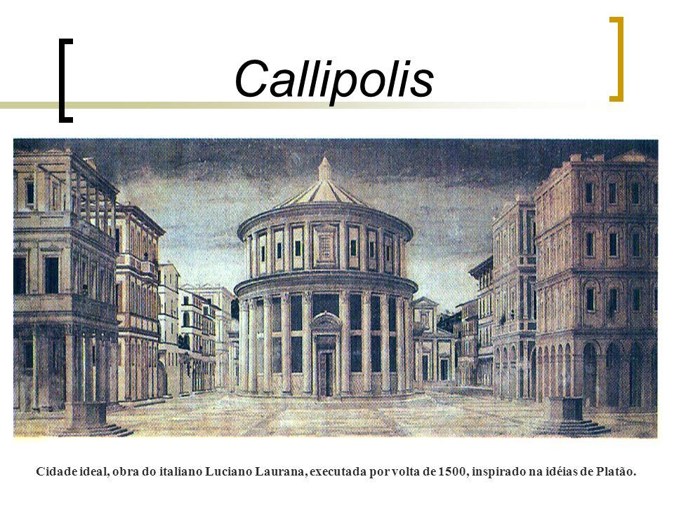 Callipolis Cidade ideal, obra do italiano Luciano Laurana, executada por volta de 1500, inspirado na idéias de Platão.