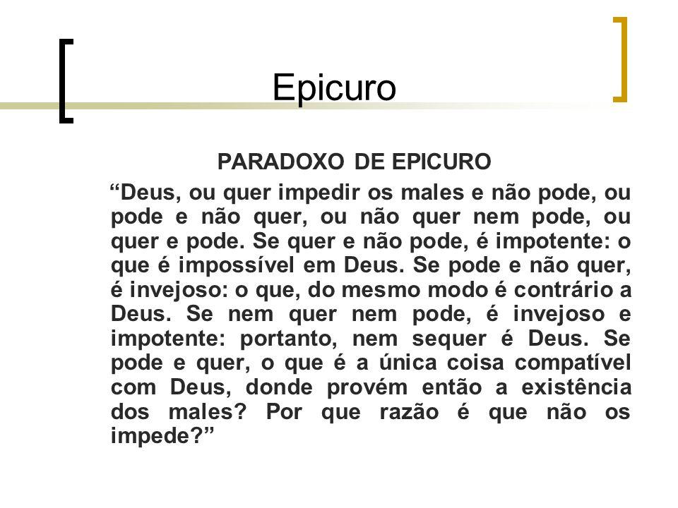 Epicuro PARADOXO DE EPICURO Deus, ou quer impedir os males e não pode, ou pode e não quer, ou não quer nem pode, ou quer e pode.