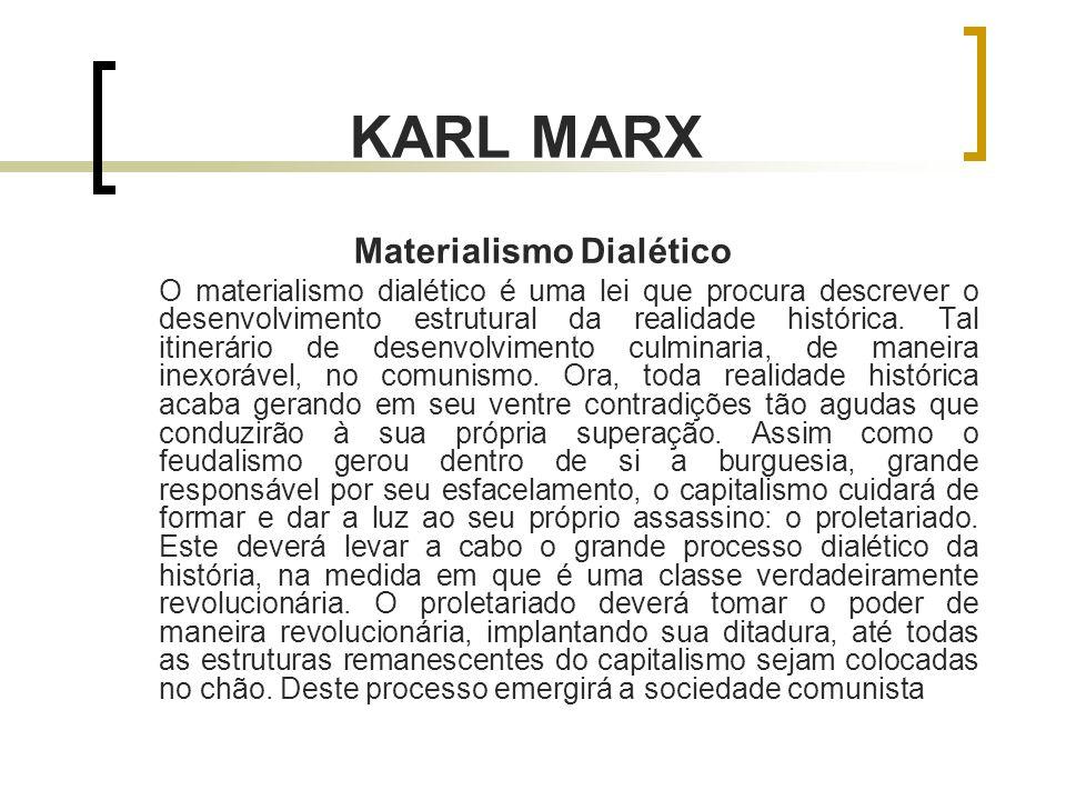 KARL MARX Materialismo Dialético O materialismo dialético é uma lei que procura descrever o desenvolvimento estrutural da realidade histórica.