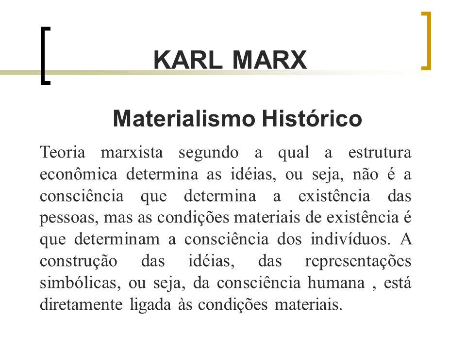 KARL MARX Materialismo Histórico Teoria marxista segundo a qual a estrutura econômica determina as idéias, ou seja, não é a consciência que determina a existência das pessoas, mas as condições materiais de existência é que determinam a consciência dos indivíduos.