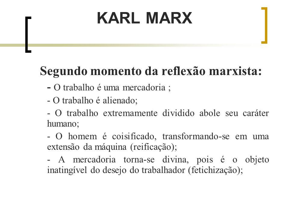 KARL MARX Segundo momento da reflexão marxista: - O trabalho é uma mercadoria ; - O trabalho é alienado; - O trabalho extremamente dividido abole seu caráter humano; - O homem é coisificado, transformando-se em uma extensão da máquina (reificação); - A mercadoria torna-se divina, pois é o objeto inatingível do desejo do trabalhador (fetichização);