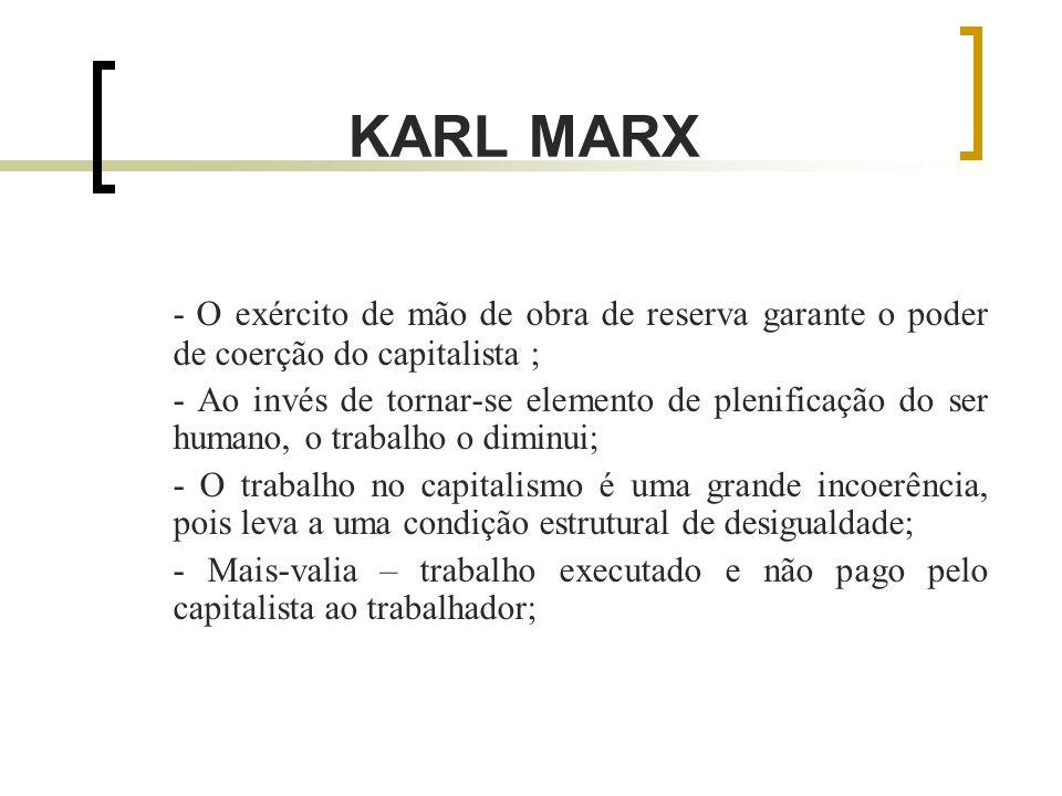 KARL MARX - O exército de mão de obra de reserva garante o poder de coerção do capitalista ; - Ao invés de tornar-se elemento de plenificação do ser humano, o trabalho o diminui; - O trabalho no capitalismo é uma grande incoerência, pois leva a uma condição estrutural de desigualdade; - Mais-valia – trabalho executado e não pago pelo capitalista ao trabalhador;