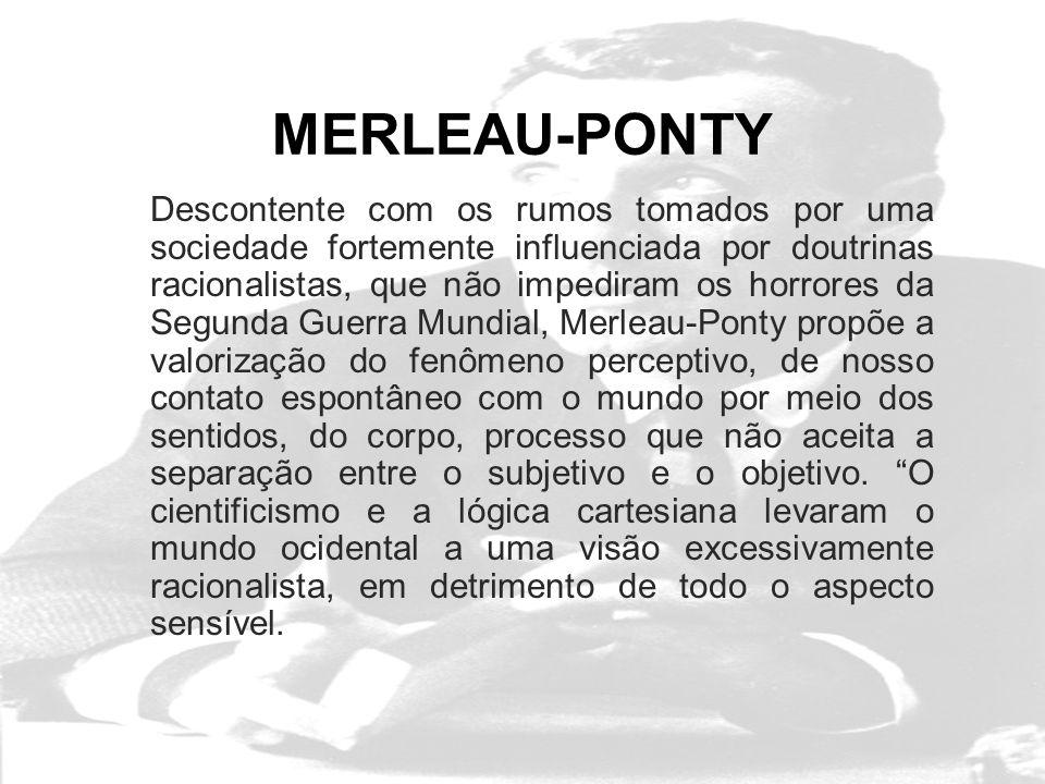 MERLEAU-PONTY Descontente com os rumos tomados por uma sociedade fortemente influenciada por doutrinas racionalistas, que não impediram os horrores da Segunda Guerra Mundial, Merleau-Ponty propõe a valorização do fenômeno perceptivo, de nosso contato espontâneo com o mundo por meio dos sentidos, do corpo, processo que não aceita a separação entre o subjetivo e o objetivo.