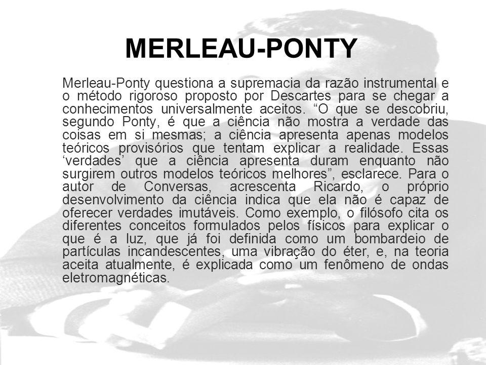 MERLEAU-PONTY Merleau-Ponty questiona a supremacia da razão instrumental e o método rigoroso proposto por Descartes para se chegar a conhecimentos universalmente aceitos.