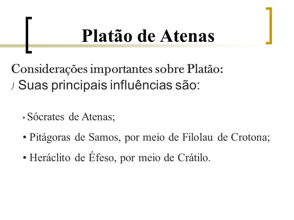 Platão de Atenas Considerações importantes sobre Platão: Suas principais influências são: Sócrates de Atenas; Pitágoras de Samos, por meio de Filolau de Crotona; Heráclito de Éfeso, por meio de Crátilo.