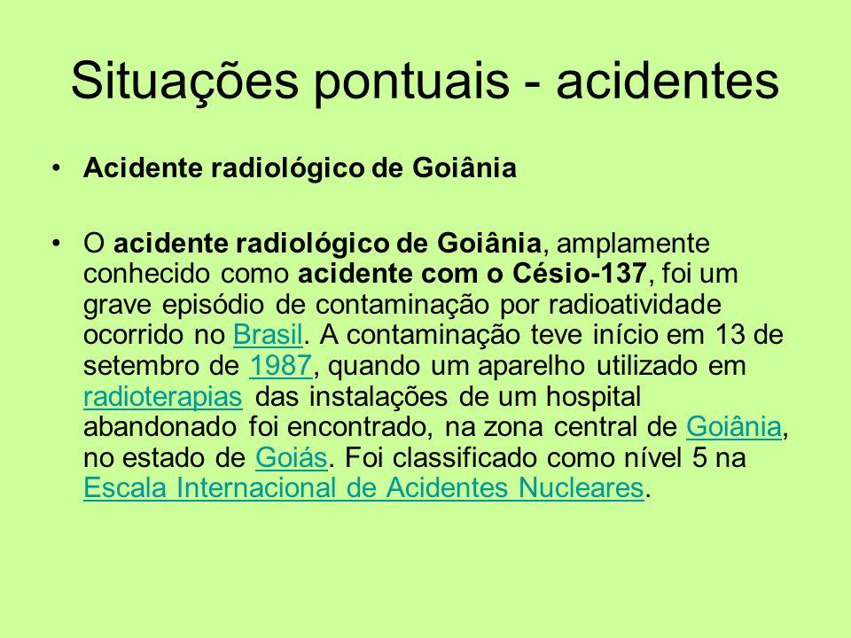 Situações pontuais - acidentes Acidente radiológico de Goiânia O acidente radiológico de Goiânia, amplamente conhecido como acidente com o Césio-137,