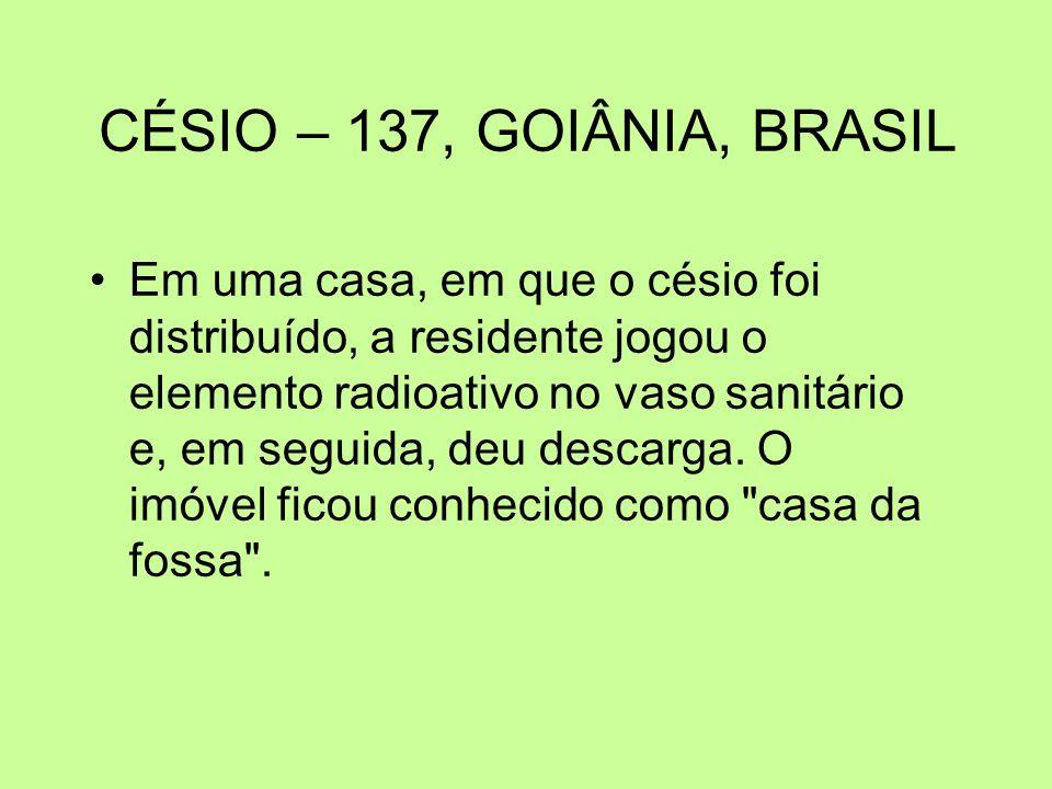 CÉSIO – 137, GOIÂNIA, BRASIL Em uma casa, em que o césio foi distribuído, a residente jogou o elemento radioativo no vaso sanitário e, em seguida, deu