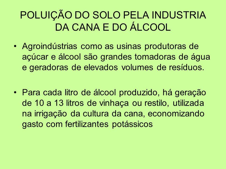 POLUIÇÃO DO SOLO PELA INDUSTRIA DA CANA E DO ÁLCOOL Agroindústrias como as usinas produtoras de açúcar e álcool são grandes tomadoras de água e gerado