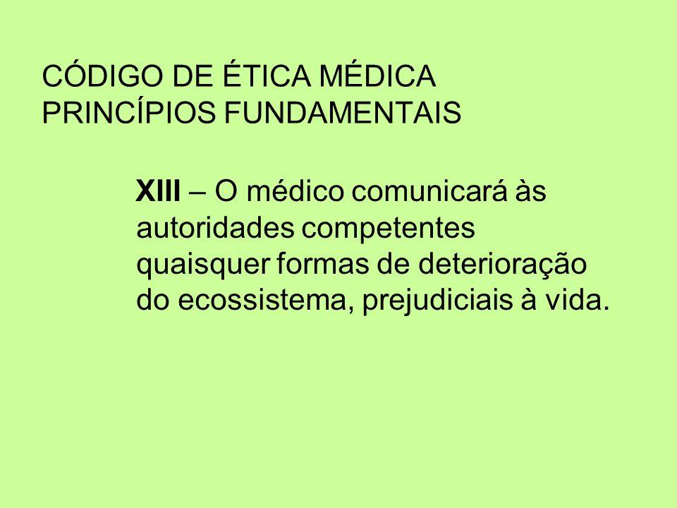 CÓDIGO DE ÉTICA MÉDICA PRINCÍPIOS FUNDAMENTAIS XIII – O médico comunicará às autoridades competentes quaisquer formas de deterioração do ecossistema,