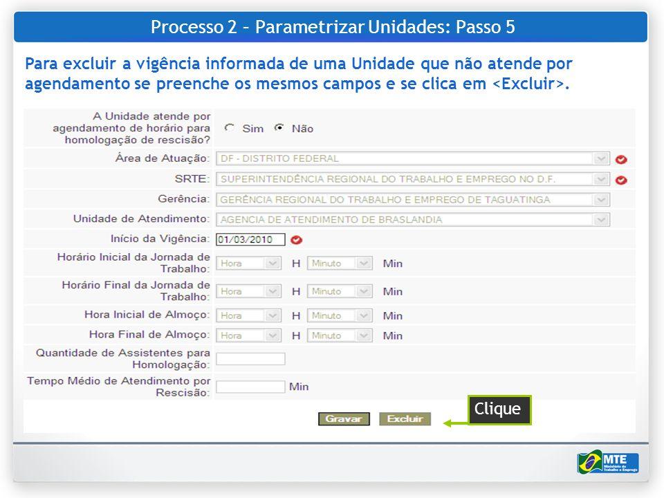 Processo 2 – Parametrizar Unidades: Passo 5 Para excluir a vigência informada de uma Unidade que não atende por agendamento se preenche os mesmos camp