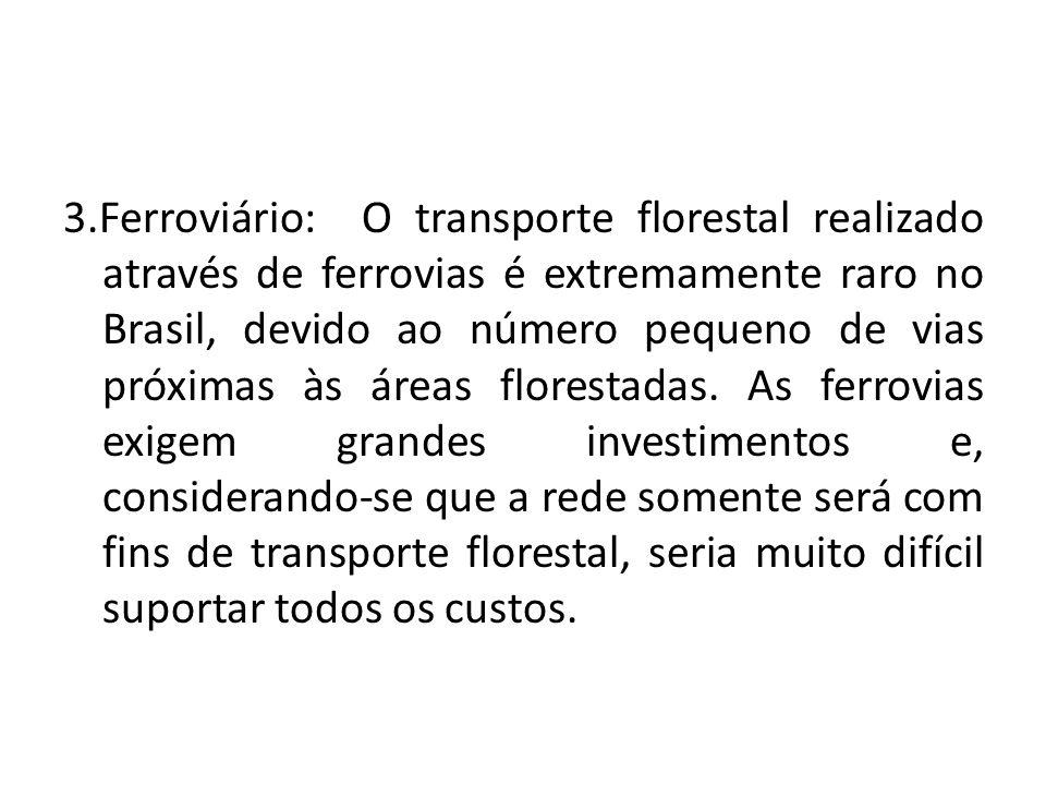 3.Ferroviário: O transporte florestal realizado através de ferrovias é extremamente raro no Brasil, devido ao número pequeno de vias próximas às áreas