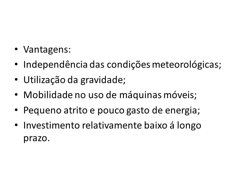 Vantagens: Independência das condições meteorológicas; Utilização da gravidade; Mobilidade no uso de máquinas móveis; Pequeno atrito e pouco gasto de