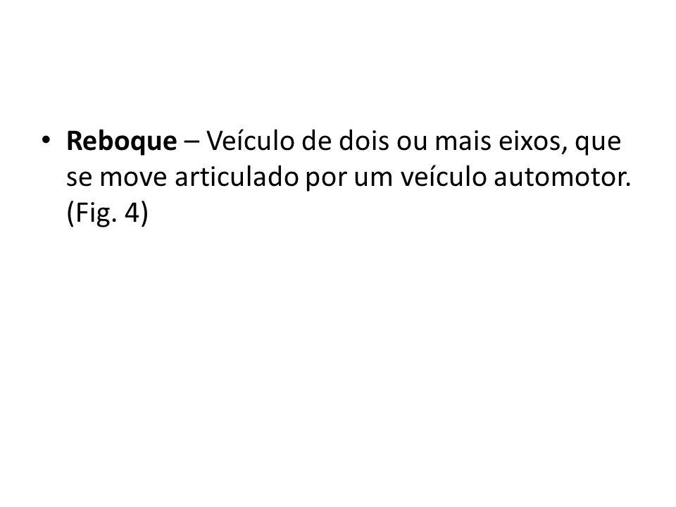 Reboque – Veículo de dois ou mais eixos, que se move articulado por um veículo automotor. (Fig. 4)