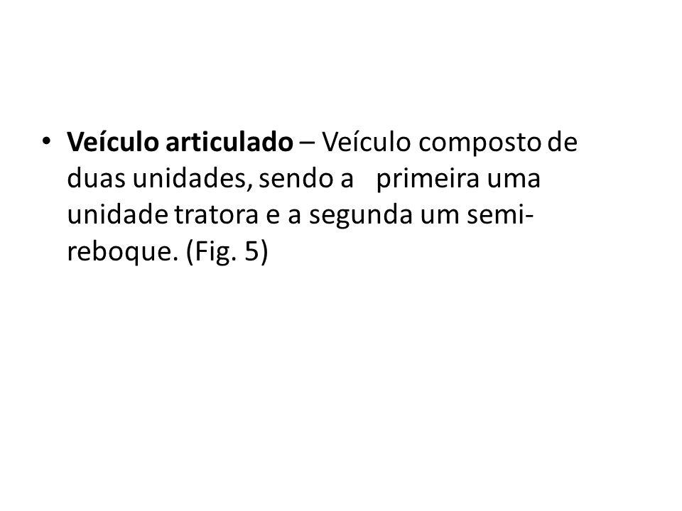 Veículo articulado – Veículo composto de duas unidades, sendo a primeira uma unidade tratora e a segunda um semi- reboque. (Fig. 5)