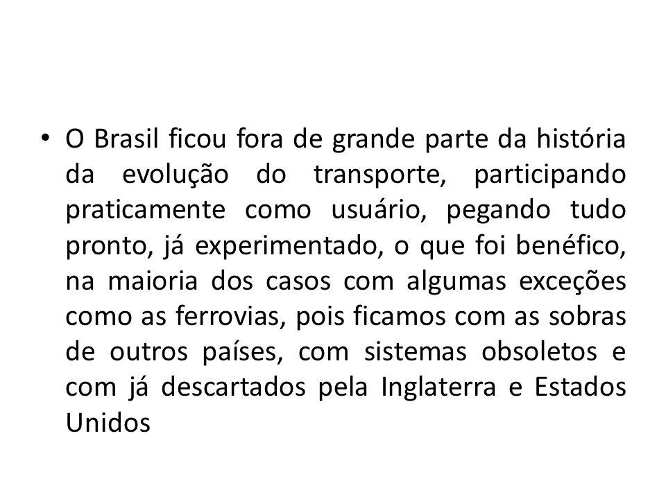 O Brasil ficou fora de grande parte da história da evolução do transporte, participando praticamente como usuário, pegando tudo pronto, já experimenta