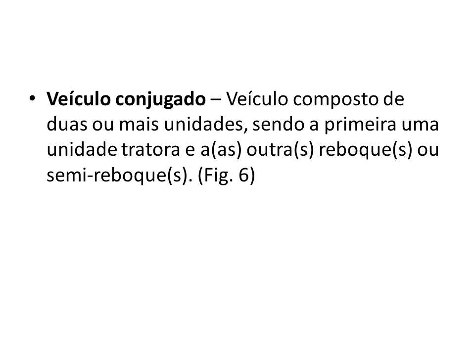 Veículo conjugado – Veículo composto de duas ou mais unidades, sendo a primeira uma unidade tratora e a(as) outra(s) reboque(s) ou semi-reboque(s). (F