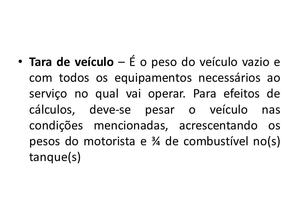 Tara de veículo – É o peso do veículo vazio e com todos os equipamentos necessários ao serviço no qual vai operar. Para efeitos de cálculos, deve-se p
