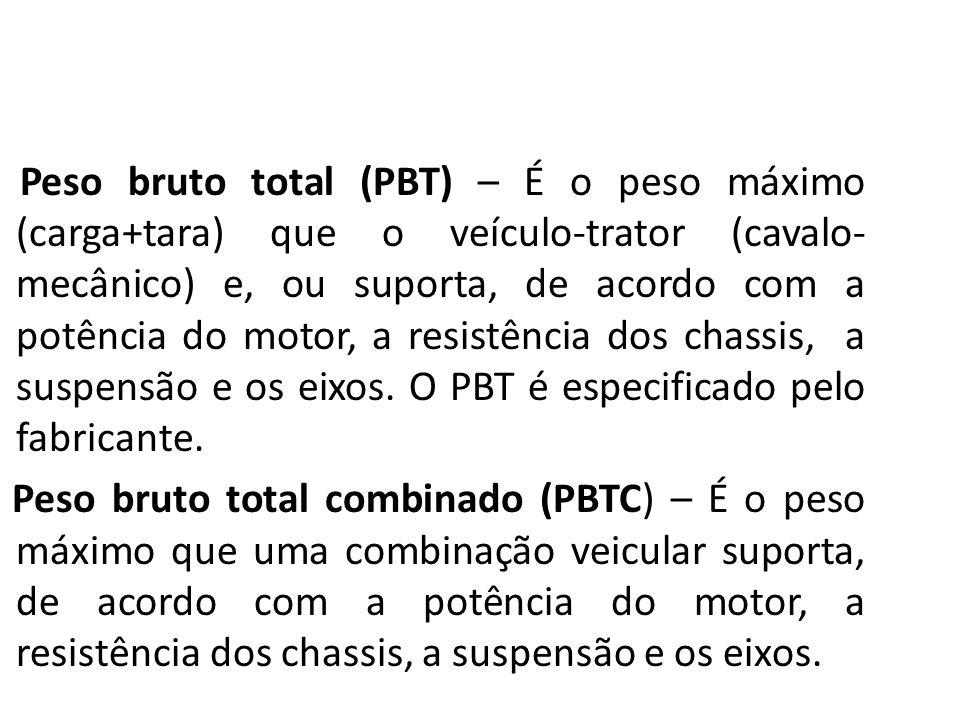 Peso bruto total (PBT) – É o peso máximo (carga+tara) que o veículo-trator (cavalo- mecânico) e, ou suporta, de acordo com a potência do motor, a resi