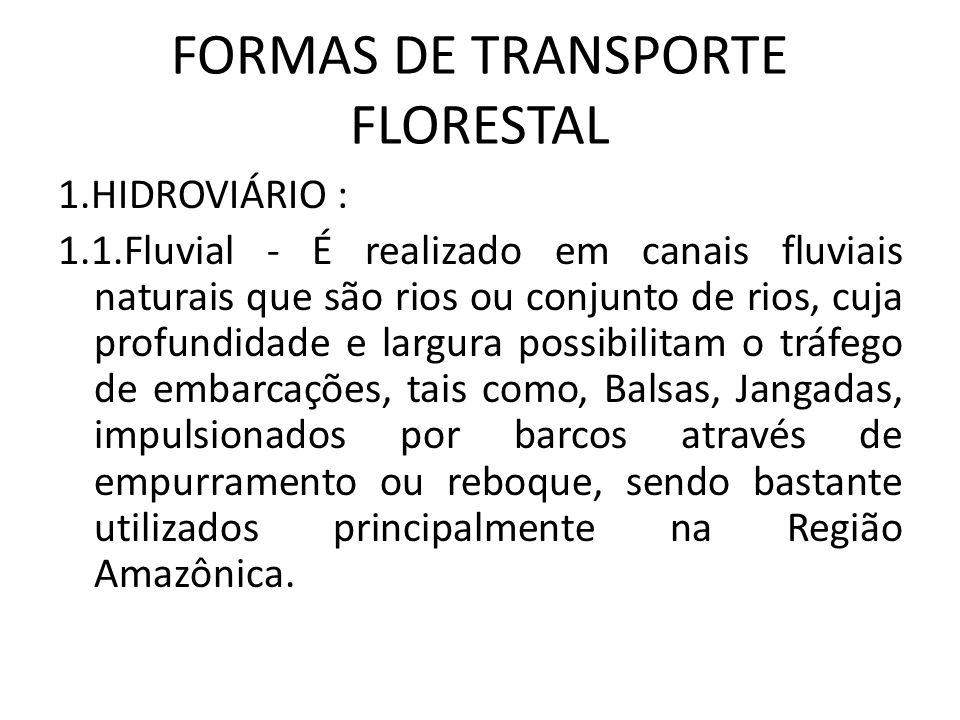 FORMAS DE TRANSPORTE FLORESTAL 1.HIDROVIÁRIO : 1.1.Fluvial - É realizado em canais fluviais naturais que são rios ou conjunto de rios, cuja profundida