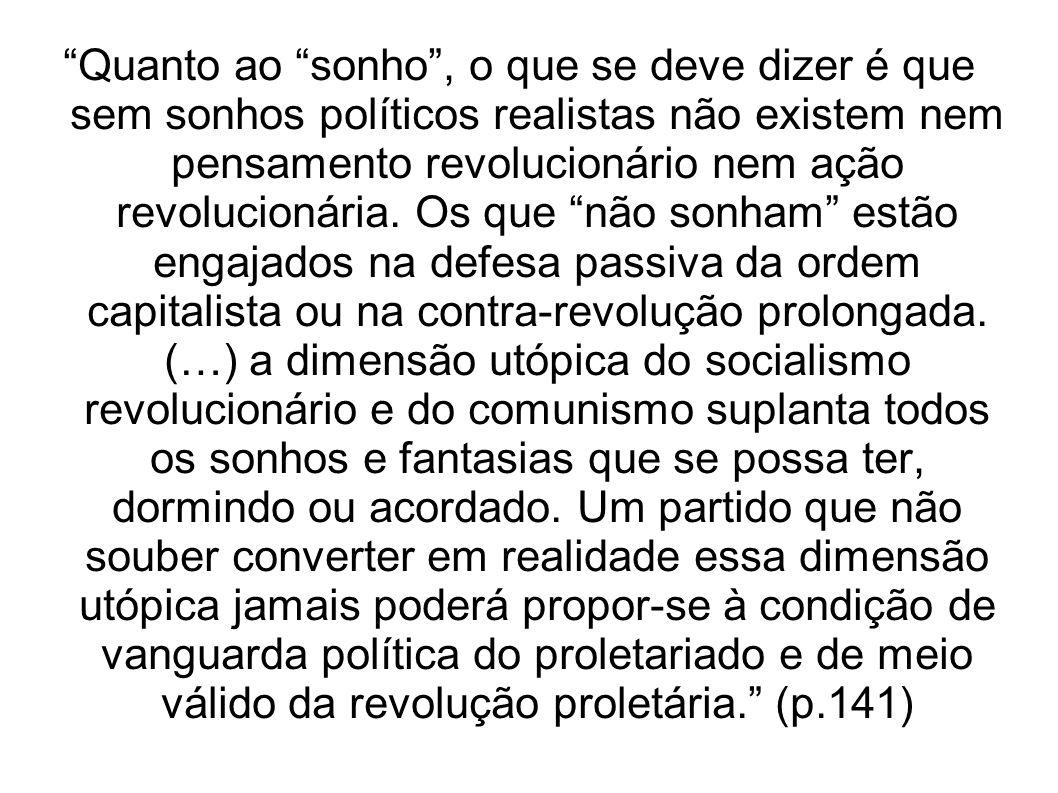 Quanto ao sonho, o que se deve dizer é que sem sonhos políticos realistas não existem nem pensamento revolucionário nem ação revolucionária. Os que nã