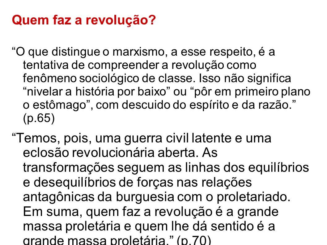 Quem faz a revolução? O que distingue o marxismo, a esse respeito, é a tentativa de compreender a revolução como fenômeno sociológico de classe. Isso