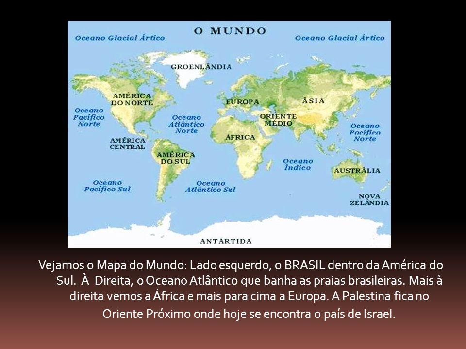 Vejamos o Mapa do Mundo: Lado esquerdo, o BRASIL dentro da América do Sul. À Direita, o Oceano Atlântico que banha as praias brasileiras. Mais à direi