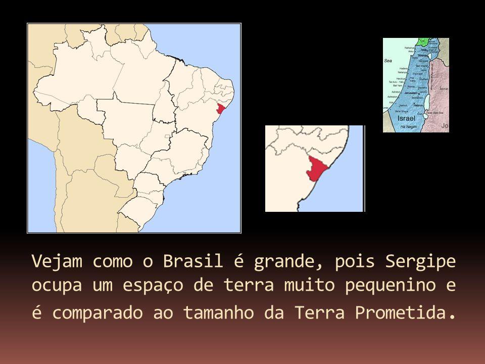 Vejam como o Brasil é grande, pois Sergipe ocupa um espaço de terra muito pequenino e é comparado ao tamanho da Terra Prometida.