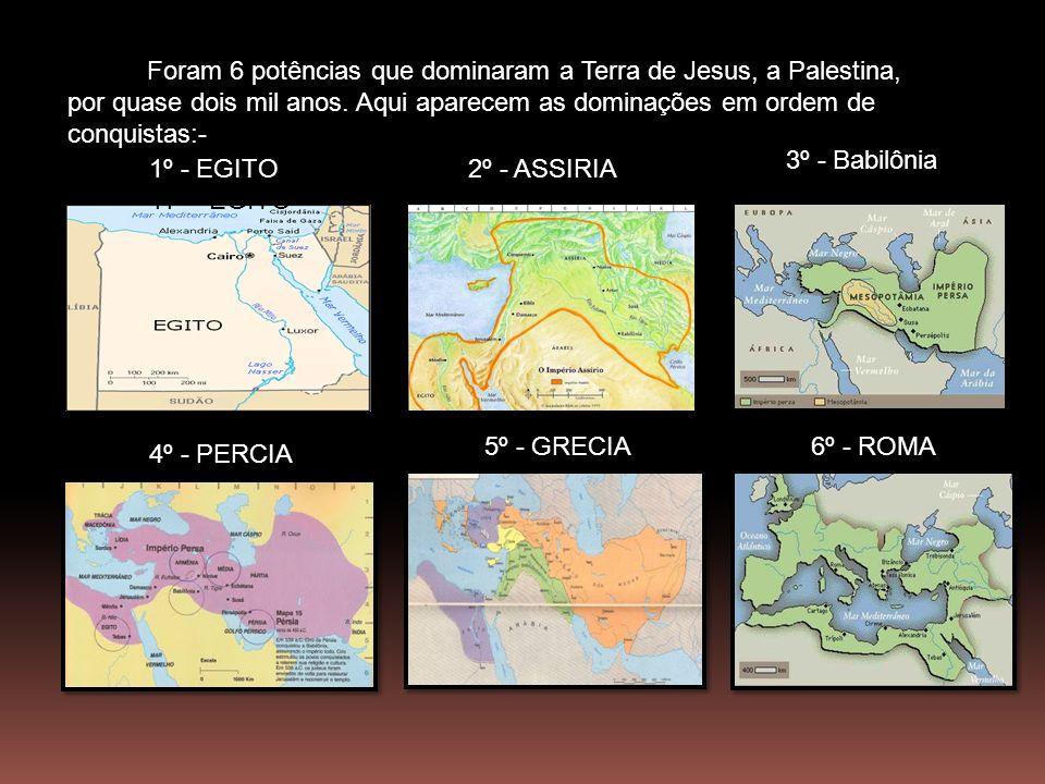 1º - EGITO 11º - EGITO 2º - ASSIRIA 3º - Babilônia 4º - PERCIA 5º - GRECIA6º - ROMA Foram 6 potências que dominaram a Terra de Jesus, a Palestina, por