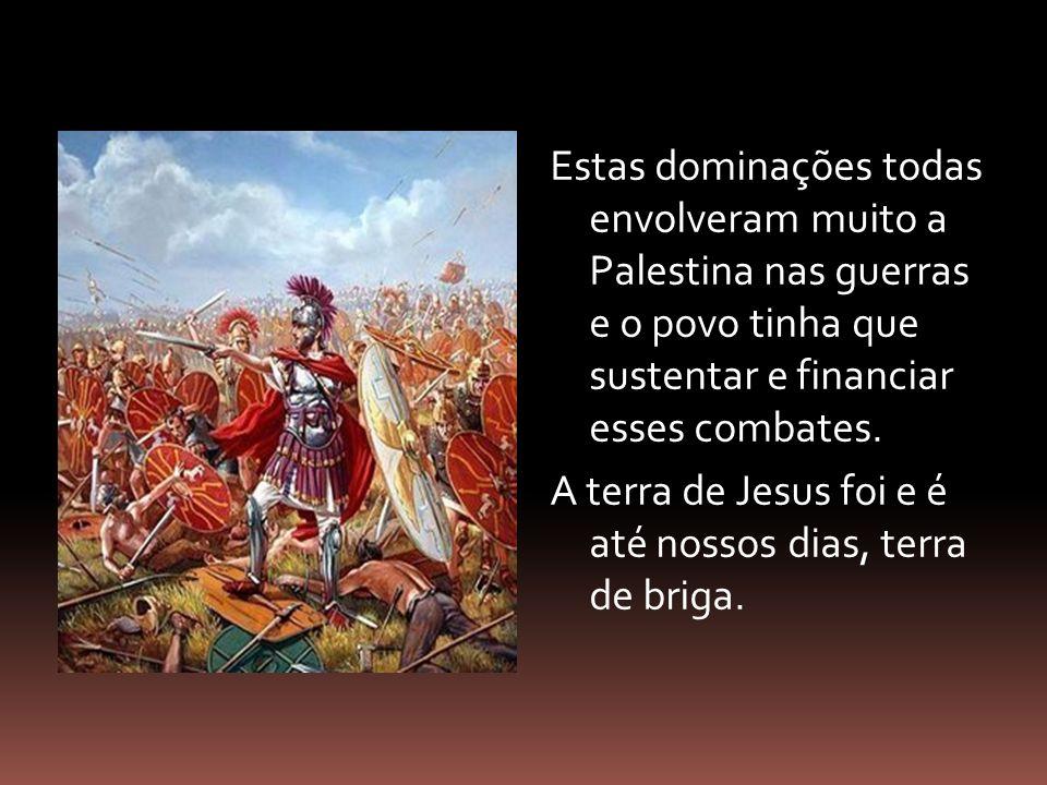 Estas dominações todas envolveram muito a Palestina nas guerras e o povo tinha que sustentar e financiar esses combates. A terra de Jesus foi e é até