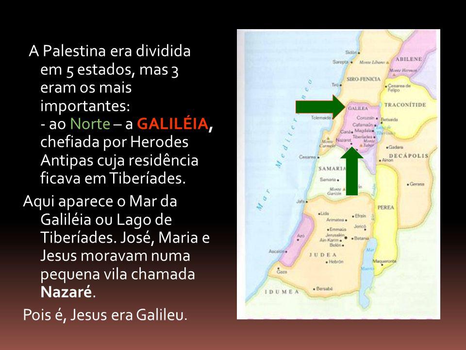 A Palestina era dividida em 5 estados, mas 3 eram os mais importantes: - ao Norte – a GALILÉIA, chefiada por Herodes Antipas cuja residência ficava em