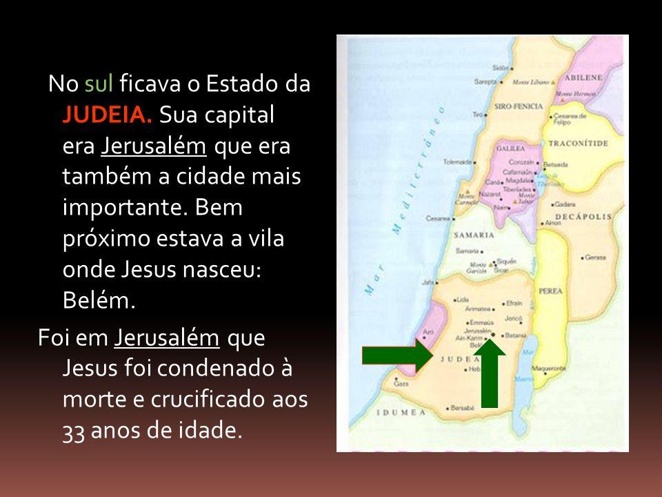 No sul ficava o Estado da JUDEIA. Sua capital era Jerusalém que era também a cidade mais importante. Bem próximo estava a vila onde Jesus nasceu: Belé