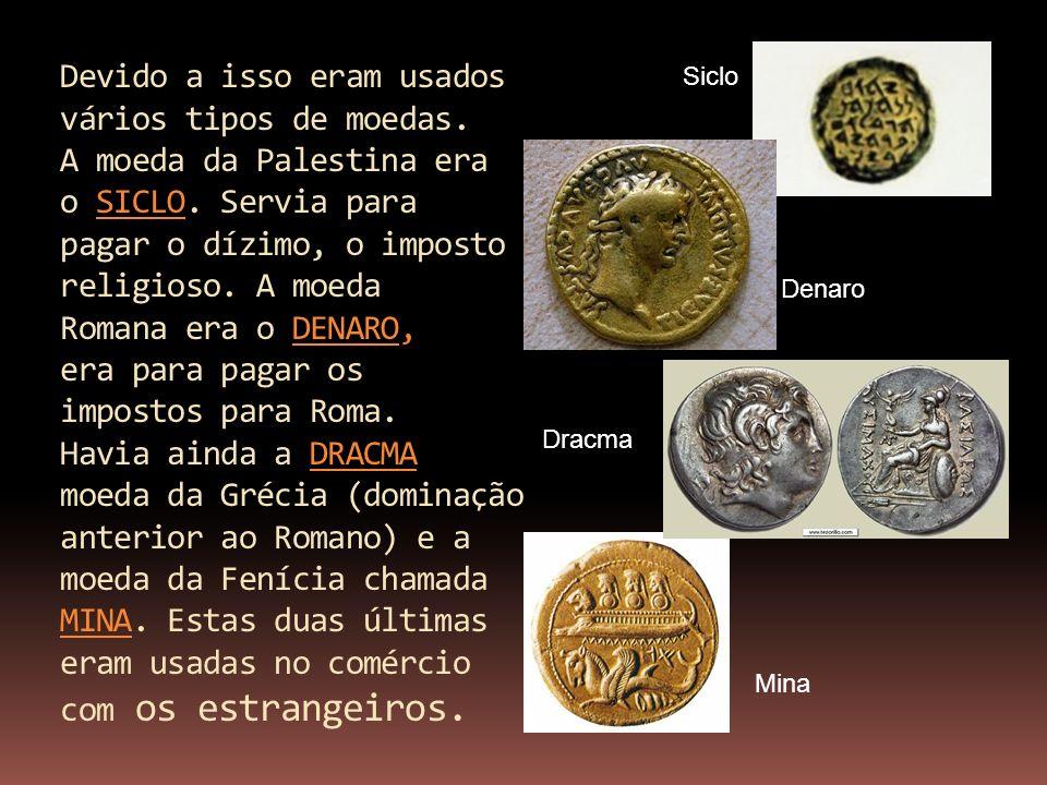 Devido a isso eram usados vários tipos de moedas. A moeda da Palestina era o SICLO. Servia para pagar o dízimo, o imposto religioso. A moeda Romana er
