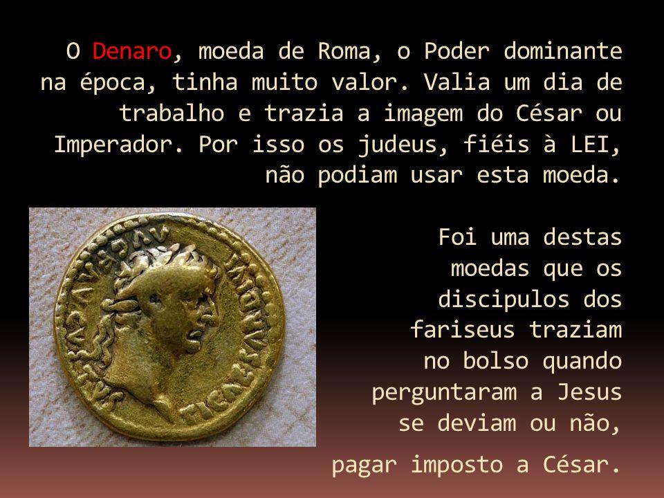 O Denaro, moeda de Roma, o Poder dominante na época, tinha muito valor. Valia um dia de trabalho e trazia a imagem do César ou Imperador. Por isso os