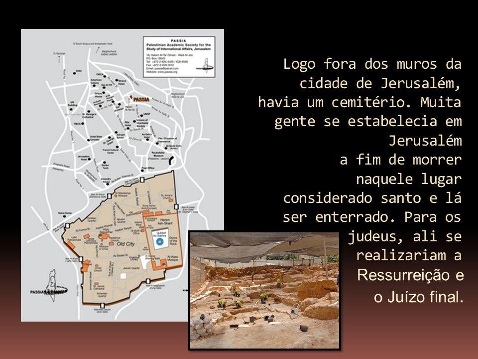 Logo fora dos muros da cidade de Jerusalém, havia um cemitério. Muita gente se estabelecia em Jerusalém a fim de morrer naquele lugar considerado sant